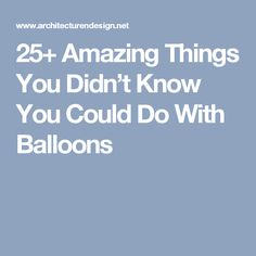 25+ Amazing Things You Didn't Know You Could Do With Balloons