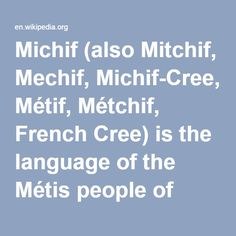 Michif-- (also Mitchif, Mechif, Michif-Cree, Métif, Métchif, French Cree) is the language of the Métis people of Canada & the US, who are the descendants of First Nations women (mainly Cree, Nakota and Ojibwe) and fur trade workers of European ancestry (mainly French Canadians and Scottish Canadians). Currently, Michif is spoken in scattered Métis communities in the provinces of Saskatchewan and Manitoba in Canada and in North Dakota in the U.S., with about 50 speakers in Alberta
