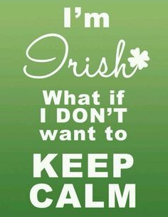 Keep Calm - unless you're Irish Wild Irish Rose, Irish Quotes, Irish Sayings, Irish Proverbs, Native American Quotes, American Symbols, American Indians, Irish Eyes Are Smiling, Irish Culture