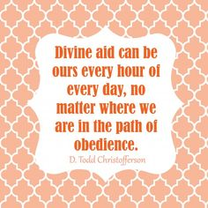 Divine aid can be ours every hour of every day, no matter where we are in the path of obedience. D Todd Christofferson #LDSConf