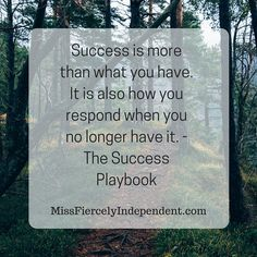 Success is more than what you have. It is also how you respond when you no longer have it. - The Success Playbook