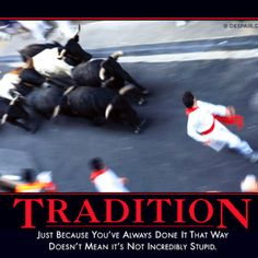TRADITION: JUST BECAUSE YOU'VE ALWAYS DONE IT THAT WAY, DOESN'T MEAN IT'S NOT INCREDIBLY STUPID.