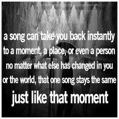 A song can take you back instantly to a moment, a place, or even a person. No matter what else has changed in you or the world, that one song stays the same just like that moment.
