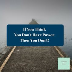 If you think you don't have power the you don't