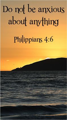 Do not be anxious about anything ~ Philippians 4:6