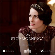 1/28/2014 10:09am Downton Abbey:  Lady Mary is back to her true bitchy self,  she has been the one Moaning for 4 years! So she jumps down Edith's throat..again!