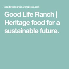 Good Life Ranch | Heritage food for a sustainable future.