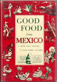 Good food from Mexico (1950) by Ruth Watt Mulvey and Luisa Maria Alvarez. UTSA Libraries Special Collections.