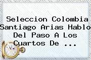 http://tecnoautos.com/wp-content/uploads/imagenes/tendencias/thumbs/seleccion-colombia-santiago-arias-hablo-del-paso-a-los-cuartos-de.jpg Santiago Arias. Seleccion Colombia Santiago Arias hablo del paso a los cuartos de ..., Enlaces, Imágenes, Videos y Tweets - http://tecnoautos.com/actualidad/santiago-arias-seleccion-colombia-santiago-arias-hablo-del-paso-a-los-cuartos-de/