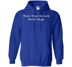When They Go Low We Go High T-shirt. Michelle Obama