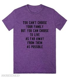 You can't choose your family | You can't choose your family but you can choose to live as far away from them as possible.copyright Mindgoop #Skreened