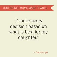 Every decision I make is based on what is best for my daughter---Do this all day, everyday.