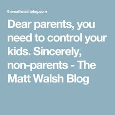 Dear parents, you need to control your kids. Sincerely, non-parents - The Matt Walsh Blog