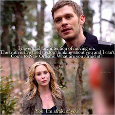 Klaus: Eu nunca tive qualquer intenção de seguir em frente. A verdade é que eu tentei parar de pensar em você e eu não posso ir a Nova Orleans. Do que você tem medo?? Caroline: Você. Eu tenho medo de você
