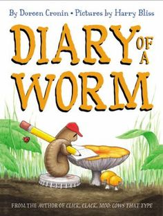 Diary of a Worm by Doreen Cronin. A young worm discovers, day by day, that there are some very good and some not so good things about being a worm in this great big world.