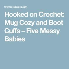 Hooked on Crochet: Mug Cozy and Boot Cuffs – Five Messy Babies