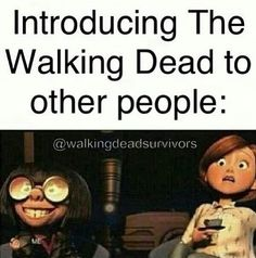 Introducing people to the Walking Dead. Ha!
