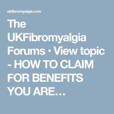 The UKFibromyalgia Forums • View topic - HOW TO CLAIM FOR BENEFITS YOU ARE…