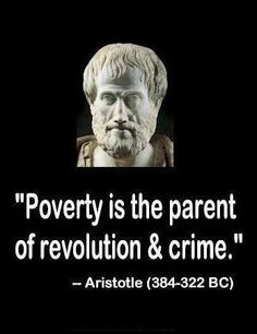 LA POBREZA ES EL PARIENTE DE LA REVOLUCION Y EL CRIMEN. ARISTOTELES.
