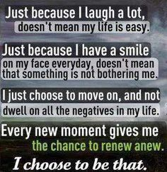 I choose to not shove my problems on you, I choose to be HAPPY. Happiness is a choice, one that many people decide not to make.