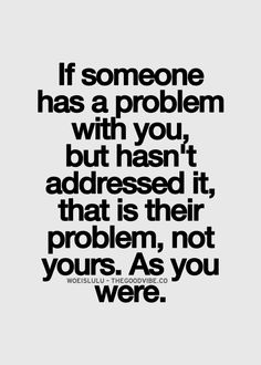 if Someone has a problem with you but hasn't addressed it, that is their problem, not yours. As you were.