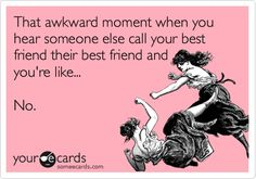 Funny Friendship Ecard: That awkward moment when you hear someone else call your best friend their best friend and you're like... No.