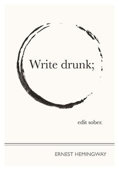 "I SO need this. ""Write drunk; edit sober."" - Ernest Hemingway"