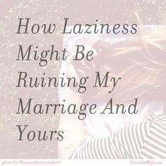 How Laziness Might Be Ruining My Marriage And Yours --- Iam lazy. I know this about myself. Being lazy is not a quality I like to talk about or confront…it makes me feel awful. I would rather live in denial and continue to live as I am, than face my struggle and overcome it…because, well, I
