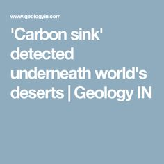 'Carbon sink' detected underneath world's deserts | Geology IN