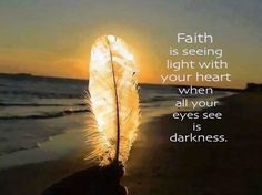 Faith is seeing light with your heart when all your eyes see is darkness. <3