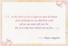 """""""In the flush of love's light we dare be brave, and suddenly we see that love costs all we are and will ever be. Yet, it is only love which sets us free."""" — Dr. Maya Angelou"""