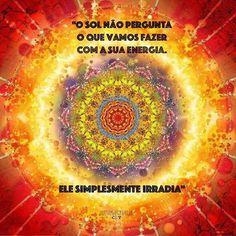 o sol não pergunta o que vamos fazer com a sua energia...ele simplismente irradia. seja sol de amor