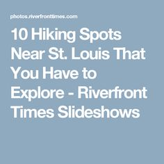 10 Hiking Spots Near St. Louis That You Have to Explore - Riverfront Times Slideshows