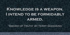 Knowledge is a weapon. I intend to be formidably armed. (From 'Sword of Truth' by Terry Goodkind)