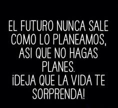 El futuro nunca sale como lo planeamos, así que no hagas planes. ¡Deja que la vida te sorprenda!