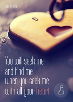 """You will seek me and find me when you seek me with all your heart."" Jeremiah 29:13"