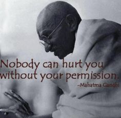 Nobody can hurt you without your permission - Mahatma Gandi #quote