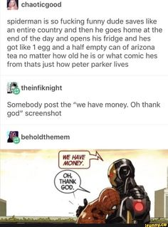 peter parker Spiderman is so fucking funny dude saves like an entire country and then he goes home at the end of the day and opens his fridge and hes got like 1 egg and a half empty can o Avengers Memes, Marvel Memes, Marvel Dc Comics, Marvel Avengers, Geeks, Pokemon, Spideypool, Superfamily Avengers, Dc Memes