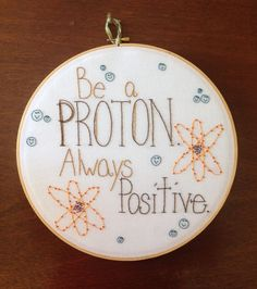 Embroidery Hoop Art, Positive Quote, Science, Embroidery, Proton, Funny Quote, 12 Inch Hoop by CHICaDees on Etsy https://www.etsy.com/listing/216773047/embroidery-hoop-art-positive-quote