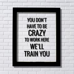 You don't have to be crazy to work here we'll train you - Funny Floating Quote - Workplace Office Decor Work Job Employee Salesperson #Officedesigns