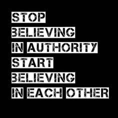 Stop believing in authority. Start believing in each other.