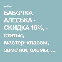 БАБОЧКА АЛЕСЬКА - СКИДКА 10%, - статьи, мастер-классы, заметки, схемы, вопросы и ответы