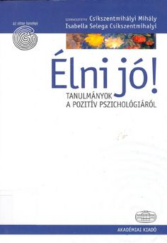 Élni jó pozitív pszichológia, csíkszentmihályi mihály Make It Simple, Psychology, Study, Teaching, Education, School, Platform, Books, Jokes
