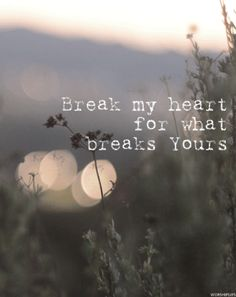 break my heart for what breaks Yours