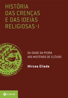 História das crenças e das ideias religiosas Volume 1: Da Idade da Pedra aos mistérios de Elêusis Mircea Eliade