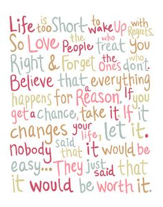 Life is too short to wake up with regrets. So love the people who treat you right & forget the ones who don't. Believe that everything happens for a reason. If you get a chance, take it. If it changes your life, let it. Nobody said that it would be easy... They just said that it would be worth it.