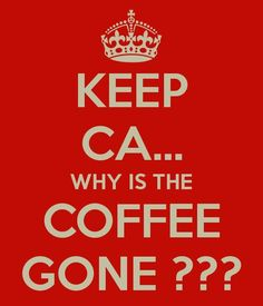 KEEP CA... WHY IS THE COFFEE GONE???