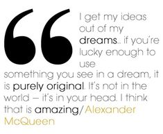 """""""I get my ideas out of my dreams...if you're lucky enough to use something you see in a dream, it is purely original. It's not  in the world—it's in your head. I think that is amazing"""" Alexander McQueen"""