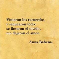 """""""Vinieron los recuerdos y saquearon todo: se llevaron el olvido, me dejaron el amor.""""  Anna Bahena"""