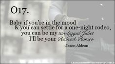 'Baby if you're in the mood & you can settle for a one-night rodeo, you can be my tan-legged Juliet, I'll be your redneck Romeo.' Jason Aldean.